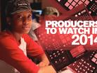 Producers To Watch In 2014