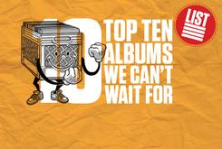 Top 10: Albums We Can't Wait To Hear